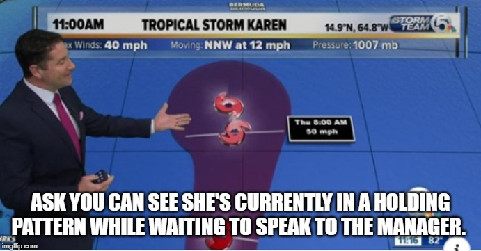 Karen talks to the Manager | ASK YOU CAN SEE SHE'S CURRENTLY IN A HOLDING PATTERN WHILE WAITING TO SPEAK TO THE MANAGER. | image tagged in weather,storm,karen,manager,funny memes,memes | made w/ Imgflip meme maker