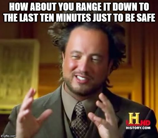Ancient Aliens Meme | HOW ABOUT YOU RANGE IT DOWN TO THE LAST TEN MINUTES JUST TO BE SAFE | image tagged in memes,ancient aliens | made w/ Imgflip meme maker