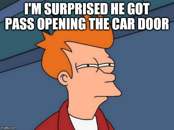 Futurama Fry Meme | I'M SURPRISED HE GOT PASS OPENING THE CAR DOOR | image tagged in memes,futurama fry | made w/ Imgflip meme maker