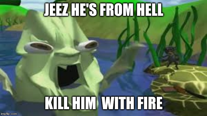 JEEZ HE'S FROM HELL KILL HIM WITH FIRE |  JEEZ HE'S FROM HELL; KILL HIM  WITH FIRE | image tagged in god,ugly face,kiss,memes,fishing,what the hell | made w/ Imgflip meme maker