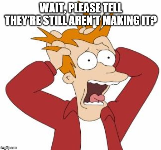 Fry Freaking Out | WAIT, PLEASE TELL THEY'RE STILL AREN'T MAKING IT? | image tagged in fry freaking out | made w/ Imgflip meme maker