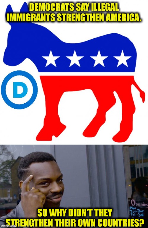 They only strengthen Democrats. That's why they want them here. | DEMOCRATS SAY ILLEGAL IMMIGRANTS STRENGTHEN AMERICA. SO WHY DIDN'T THEY STRENGTHEN THEIR OWN COUNTRIES? | image tagged in democrats,memes,roll safe think about it,illegal immigration,democratic party,illegal aliens | made w/ Imgflip meme maker