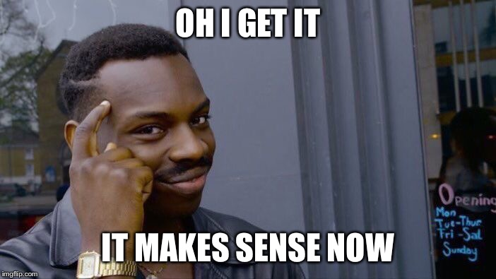 OH I GET IT IT MAKES SENSE NOW | image tagged in memes,roll safe think about it | made w/ Imgflip meme maker