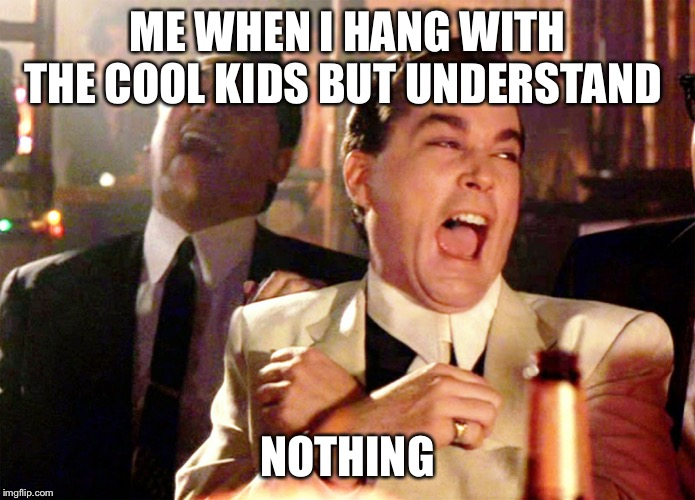 Good Fellas Hilarious | ME WHEN I HANG WITH THE COOL KIDS BUT UNDERSTAND NOTHING | image tagged in memes,good fellas hilarious | made w/ Imgflip meme maker