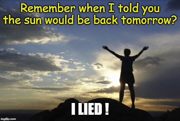I Lied! | Remember when I told you the sun would be back tomorrow? I LIED ! | image tagged in inspirational,lies,prayer | made w/ Imgflip meme maker