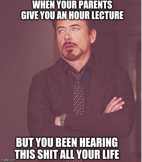 Face You Make Robert Downey Jr Meme | WHEN YOUR PARENTS GIVE YOU AN HOUR LECTURE BUT YOU BEEN HEARING THIS SHIT ALL YOUR LIFE | image tagged in memes,face you make robert downey jr | made w/ Imgflip meme maker