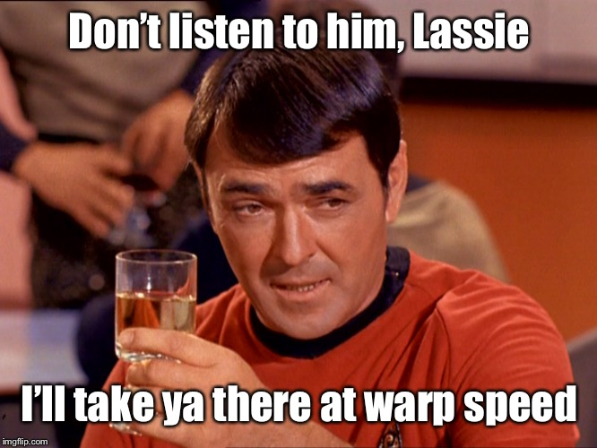 Star Trek Scotty | Don't listen to him, Lassie I'll take ya there at warp speed | image tagged in star trek scotty | made w/ Imgflip meme maker