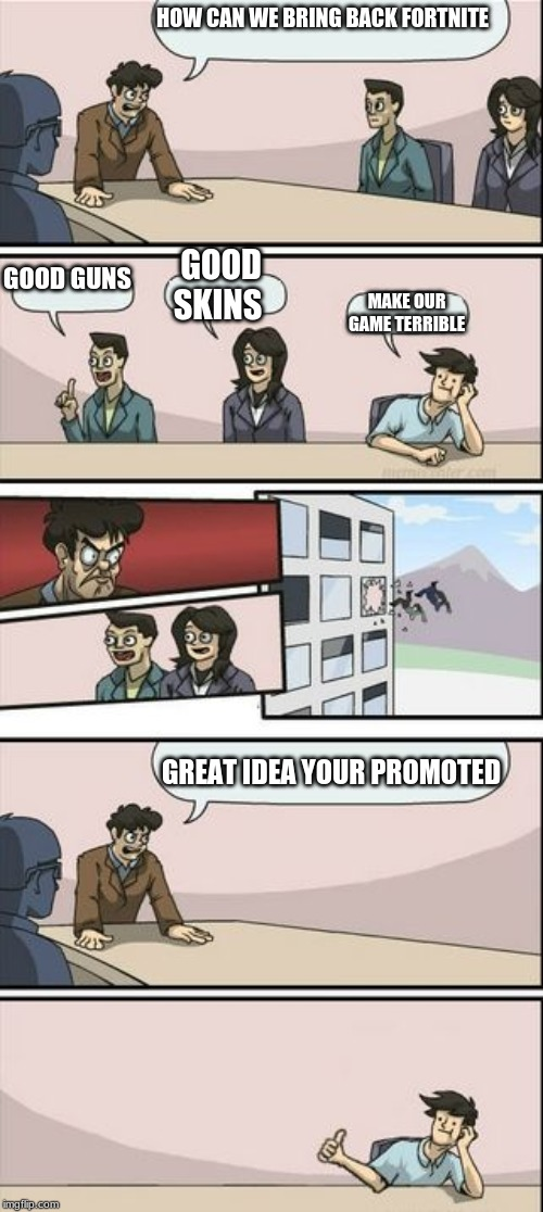 this is actually true | HOW CAN WE BRING BACK FORTNITE GREAT IDEA YOUR PROMOTED GOOD GUNS GOOD SKINS MAKE OUR GAME TERRIBLE | image tagged in boardroom meeting sugg 2 | made w/ Imgflip meme maker
