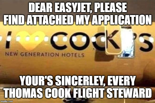DEAR EASYJET, PLEASE FIND ATTACHED MY APPLICATION YOUR'S SINCERLEY, EVERY THOMAS COOK FLIGHT STEWARD | image tagged in thomas cook | made w/ Imgflip meme maker