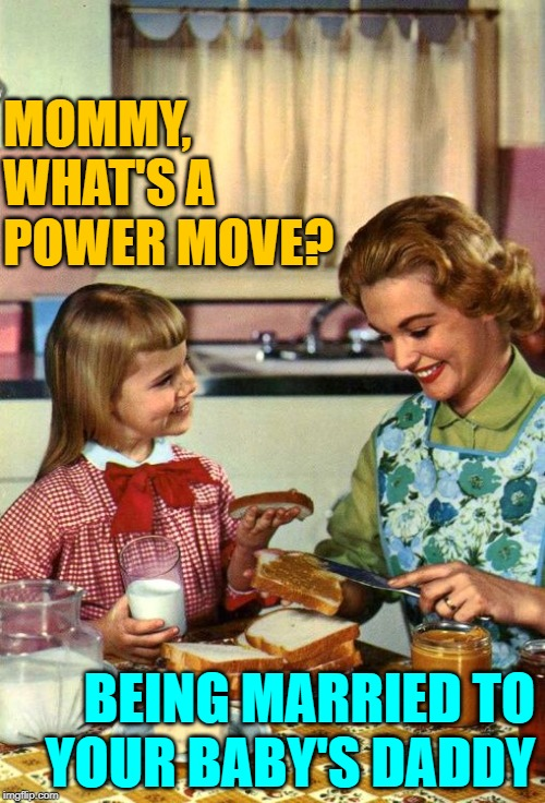 Mom's Power Move | MOMMY, WHAT'S A POWER MOVE? BEING MARRIED TO YOUR BABY'S DADDY | image tagged in vintage mom and daughter,definition,marriage,role model,jokes,baby daddy | made w/ Imgflip meme maker