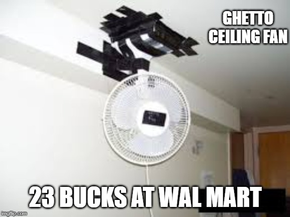 GHETTO CEILING FAN 23 BUCKS AT WAL MART | image tagged in ceiling fan | made w/ Imgflip meme maker