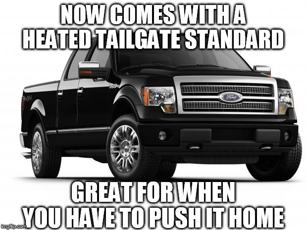 Ford | NOW COMES WITH A HEATED TAILGATE STANDARD GREAT FOR WHEN YOU HAVE TO PUSH IT HOME | image tagged in ford | made w/ Imgflip meme maker