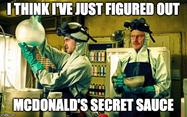 breaking bad | I THINK I'VE JUST FIGURED OUT MCDONALD'S SECRET SAUCE | image tagged in breaking bad | made w/ Imgflip meme maker