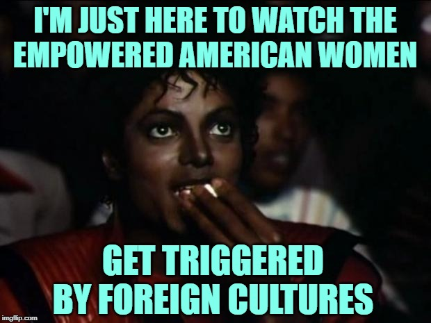 90 Day Fiance: Culture Shock | I'M JUST HERE TO WATCH THE EMPOWERED AMERICAN WOMEN GET TRIGGERED BY FOREIGN CULTURES | image tagged in michael jackson popcorn,funny memes,reality tv,90 day fiance,television series,online dating | made w/ Imgflip meme maker
