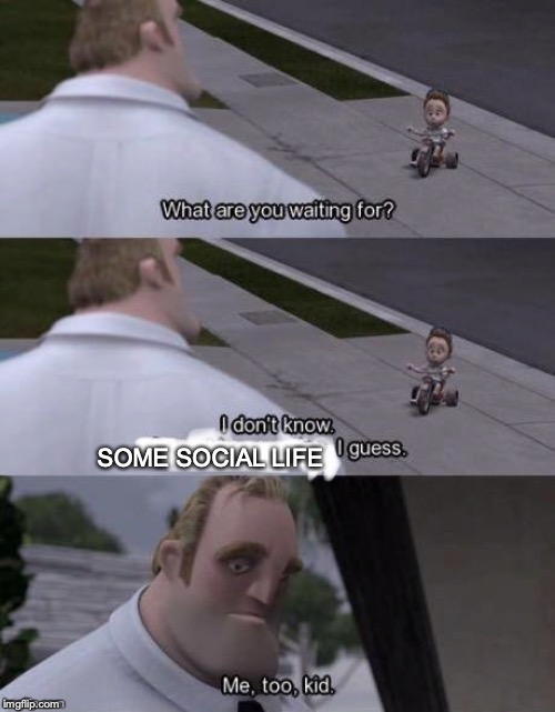 Me too kid  | SOME SOCIAL LIFE | image tagged in me too kid | made w/ Imgflip meme maker