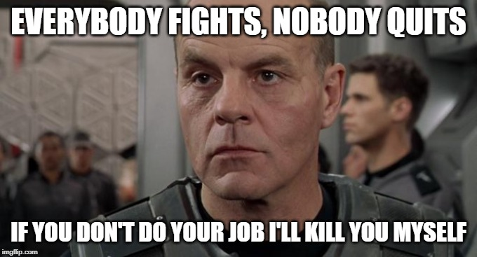 Everybody fights nobody quits |  EVERYBODY FIGHTS, NOBODY QUITS; IF YOU DON'T DO YOUR JOB I'LL KILL YOU MYSELF | image tagged in lieutenant rasczak,starship troopers,motivational,sci-fi | made w/ Imgflip meme maker