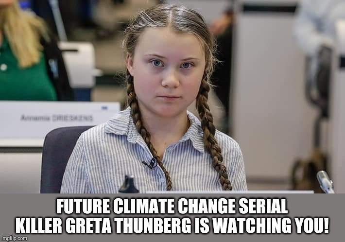 She's a Globalist's tool. | FUTURE CLIMATE CHANGE SERIAL KILLER GRETA THUNBERG IS WATCHING YOU! | image tagged in greta,climate change,global warming,globalism,new world order,terrorism | made w/ Imgflip meme maker