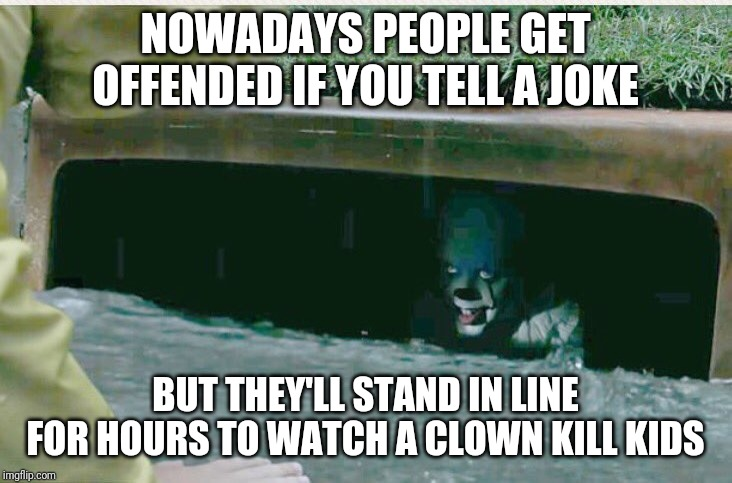 #itwasjustajoke | NOWADAYS PEOPLE GET OFFENDED IF YOU TELL A JOKE BUT THEY'LL STAND IN LINE FOR HOURS TO WATCH A CLOWN KILL KIDS | image tagged in pennywise in sewer,jokes | made w/ Imgflip meme maker
