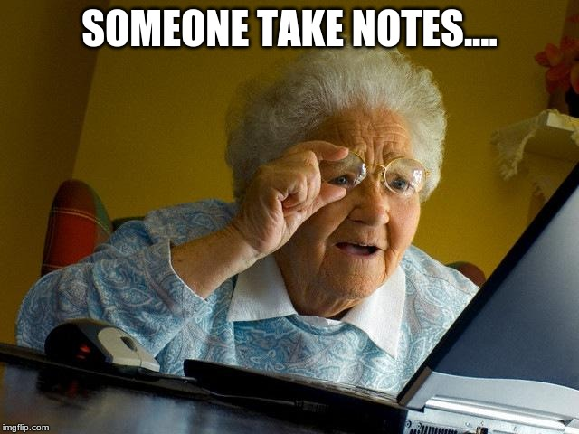 Grandma Finds The Internet Meme | SOMEONE TAKE NOTES.... | image tagged in memes,grandma finds the internet | made w/ Imgflip meme maker