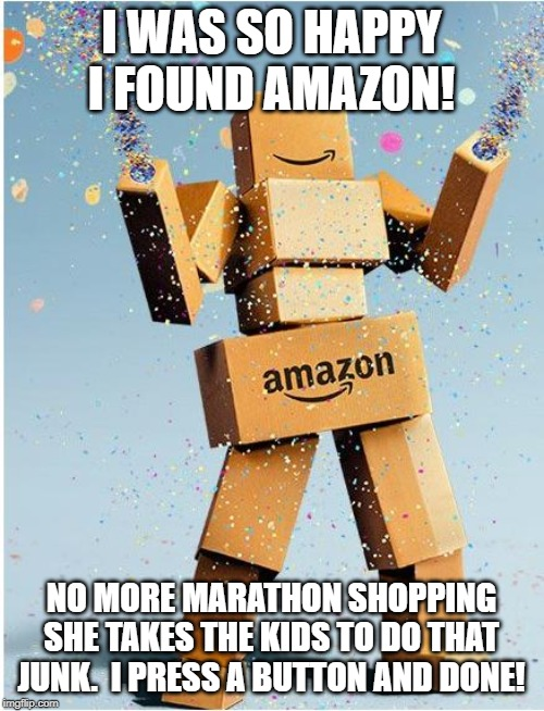 amazon box man | I WAS SO HAPPY I FOUND AMAZON! NO MORE MARATHON SHOPPING SHE TAKES THE KIDS TO DO THAT JUNK.  I PRESS A BUTTON AND DONE! | image tagged in amazon box man | made w/ Imgflip meme maker