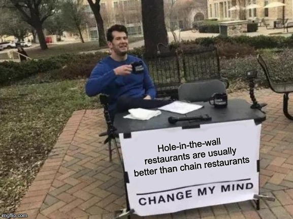Change My Mind Meme | Hole-in-the-wall restaurants are usually better than chain restaurants | image tagged in memes,change my mind | made w/ Imgflip meme maker