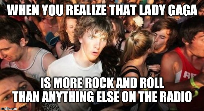 Tune into Kroq and hear electronic pop music... | WHEN YOU REALIZE THAT LADY GAGA IS MORE ROCK AND ROLL THAN ANYTHING ELSE ON THE RADIO | image tagged in memes,sudden clarity clarence | made w/ Imgflip meme maker