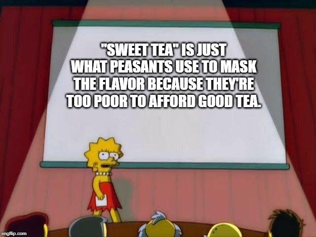 "Lisa Simpson's Presentation | ""SWEET TEA"" IS JUST WHAT PEASANTS USE TO MASK THE FLAVOR BECAUSE THEY'RE TOO POOR TO AFFORD GOOD TEA. 
