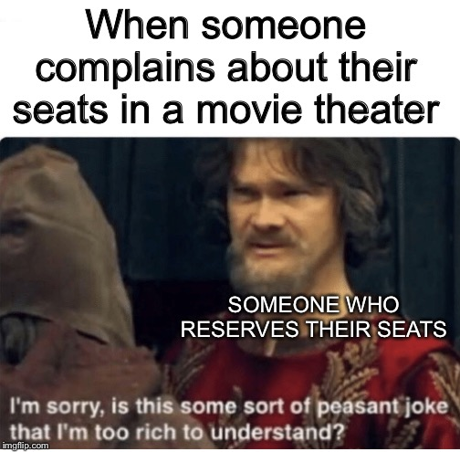 Reserved seating.  Best thing ever. | When someone complains about their seats in a movie theater SOMEONE WHO RESERVES THEIR SEATS | image tagged in peasant joke,memes,funny,reserved seating,movies | made w/ Imgflip meme maker