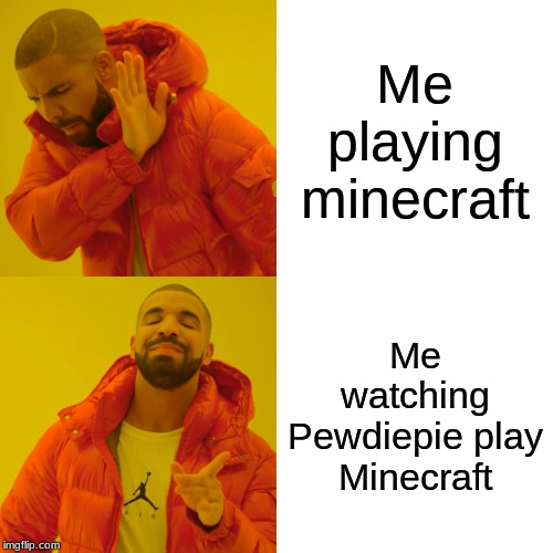 Drake Hotline Bling Meme | Me playing minecraft Me watching Pewdiepie play Minecraft | image tagged in memes,drake hotline bling | made w/ Imgflip meme maker