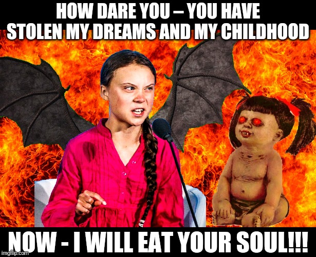 Greta Thunberg goes full Demon!!! |  HOW DARE YOU – YOU HAVE STOLEN MY DREAMS AND MY CHILDHOOD; NOW - I WILL EAT YOUR SOUL!!! | image tagged in greta thunberg,global warming,climate change,liberal agenda,demons,fake news | made w/ Imgflip meme maker