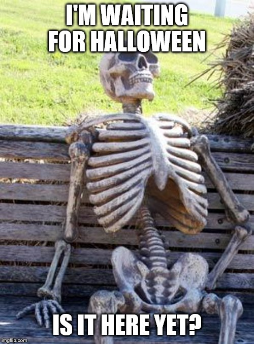 Waiting Skeleton Meme | I'M WAITING FOR HALLOWEEN IS IT HERE YET? | image tagged in memes,waiting skeleton | made w/ Imgflip meme maker
