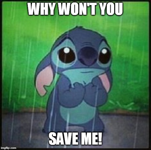 Stitch in the rain | WHY WON'T YOU SAVE ME! | image tagged in stitch in the rain | made w/ Imgflip meme maker