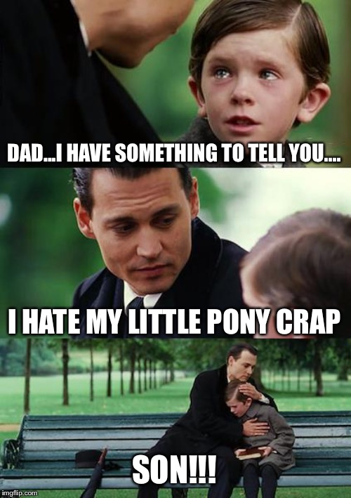 My Little...Pony? | DAD...I HAVE SOMETHING TO TELL YOU.... I HATE MY LITTLE PONY CRAP SON!!! | image tagged in memes,finding neverland,my little pony,overly manly man,comics/cartoons,my little pony friendship is magic | made w/ Imgflip meme maker