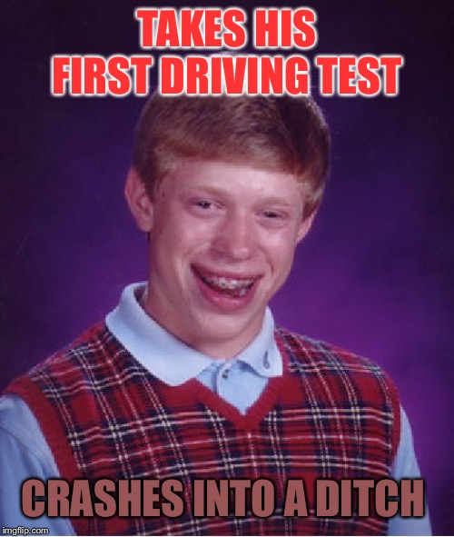 Bad Luck Brian Meme | TAKES HIS FIRST DRIVING TEST CRASHES INTO A DITCH | image tagged in memes,bad luck brian | made w/ Imgflip meme maker