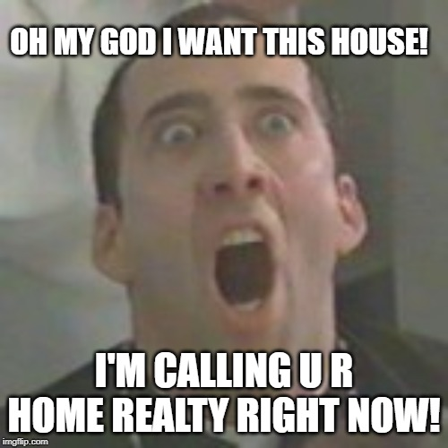i want this house | OH MY GOD I WANT THIS HOUSE! I'M CALLING U R HOME REALTY RIGHT NOW! | image tagged in nicolas cage,u r home realty,lisa payne,dave griswold | made w/ Imgflip meme maker