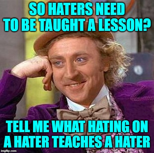 Wonka Knows Haters | SO HATERS NEED TO BE TAUGHT A LESSON? TELL ME WHAT HATING ON A HATER TEACHES A HATER | image tagged in creepy condescending wonka,so true memes,haters,hypocrisy,society,good question | made w/ Imgflip meme maker