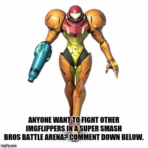 We can compete to find out the best Imgflip Smash player. | ANYONE WANT TO FIGHT OTHER IMGFLIPPERS IN A SUPER SMASH BROS BATTLE ARENA? COMMENT DOWN BELOW. | image tagged in memes,samus,super smash bros,gaming | made w/ Imgflip meme maker