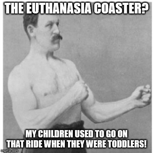 Euthanasia Coaster | THE EUTHANASIA COASTER? MY CHILDREN USED TO GO ON THAT RIDE WHEN THEY WERE TODDLERS! | image tagged in memes,overly manly man,euthanasia,euthanasia coaster,roller coaster,rollercoaster | made w/ Imgflip meme maker