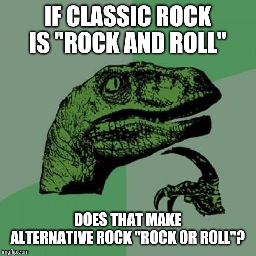 "Philosoraptor |  IF CLASSIC ROCK IS ""ROCK AND ROLL""; DOES THAT MAKE ALTERNATIVE ROCK ""ROCK OR ROLL""? 