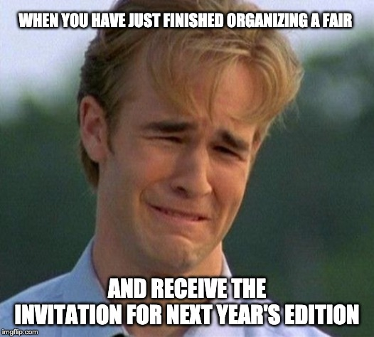 1990s First World Problems | WHEN YOU HAVE JUST FINISHED ORGANIZING A FAIR AND RECEIVE THE INVITATION FOR NEXT YEAR'S EDITION | image tagged in memes,1990s first world problems | made w/ Imgflip meme maker