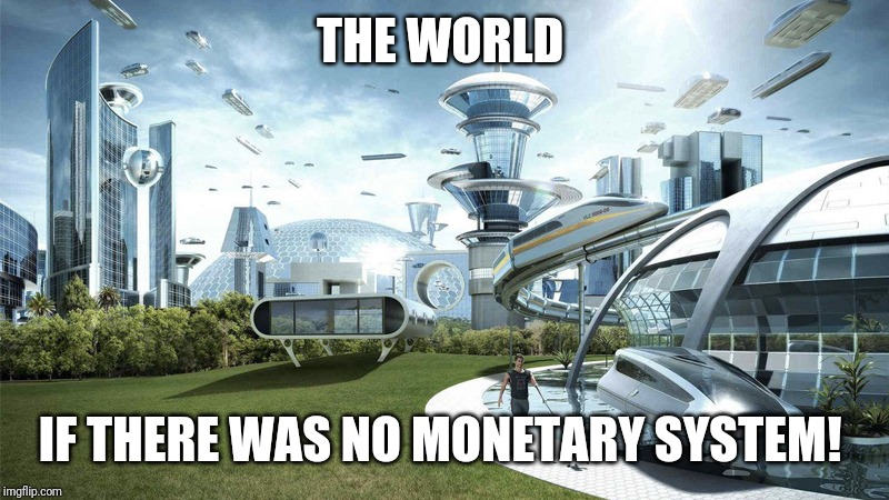 The future world if | THE WORLD IF THERE WAS NO MONETARY SYSTEM! | image tagged in the future world if | made w/ Imgflip meme maker