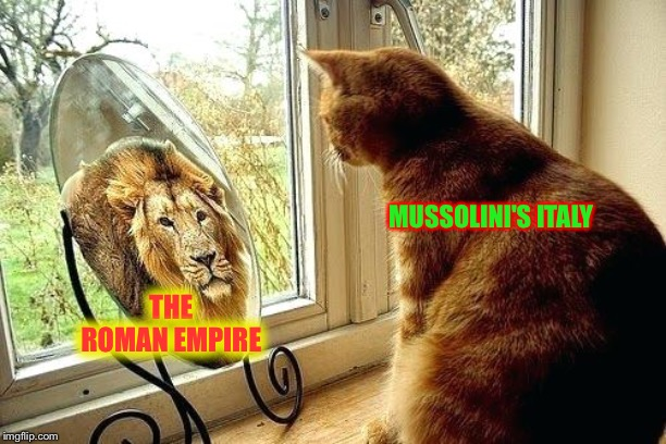 MUSSOLINI'S ITALY; THE ROMAN EMPIRE | image tagged in memes,italy,history,lion | made w/ Imgflip meme maker