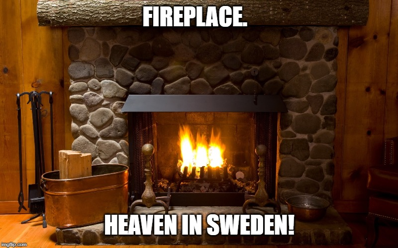 Fireplace | FIREPLACE. HEAVEN IN SWEDEN! | image tagged in fireplace | made w/ Imgflip meme maker