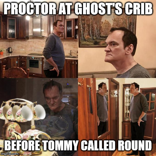 Quentin Tarantino what is life |  PROCTOR AT GHOST'S CRIB; BEFORE TOMMY CALLED ROUND | image tagged in quentin tarantino what is life | made w/ Imgflip meme maker