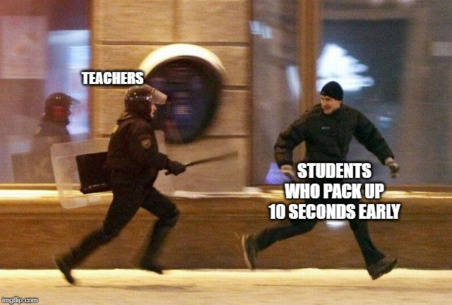 Police Chasing Guy | TEACHERS STUDENTS WHO PACK UP 10 SECONDS EARLY | image tagged in police chasing guy | made w/ Imgflip meme maker