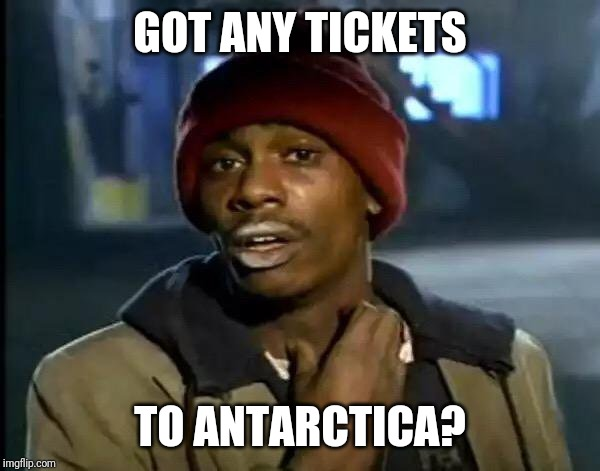 Y'all Got Any More Of That Meme | GOT ANY TICKETS TO ANTARCTICA? | image tagged in memes,y'all got any more of that | made w/ Imgflip meme maker