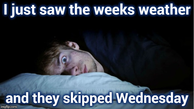 Make sure you have clean underwear on |  I just saw the weeks weather; and they skipped Wednesday | image tagged in night terror,the end is near,weather nothing,no plans,hump day,bad memory | made w/ Imgflip meme maker