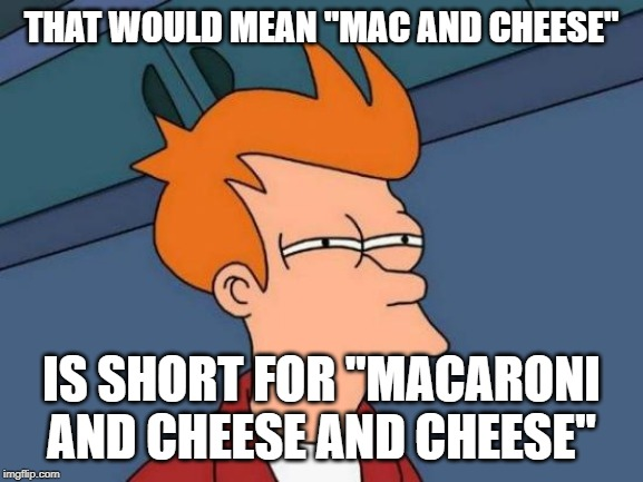 "Futurama Fry Meme | THAT WOULD MEAN ""MAC AND CHEESE"" IS SHORT FOR ""MACARONI AND CHEESE AND CHEESE"" 