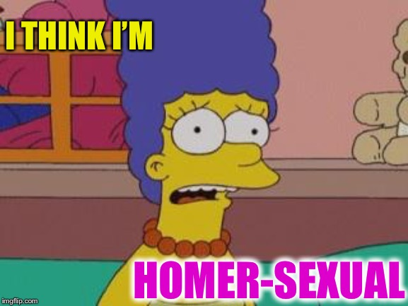 Marge Simpson | I THINK I'M HOMER-SEXUAL | image tagged in marge simpson,play on words,homosexual,homer simpson | made w/ Imgflip meme maker