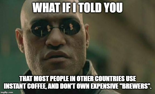 "Matrix Morpheus |  WHAT IF I TOLD YOU; THAT MOST PEOPLE IN OTHER COUNTRIES USE INSTANT COFFEE, AND DON'T OWN EXPENSIVE ""BREWERS"". 
